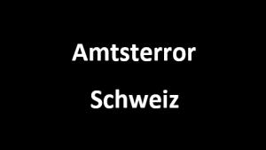 Amtsterror Schweiz