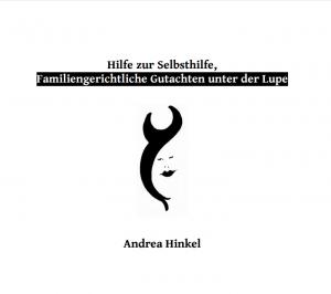 Hilfe zur Selbsthilfe. Familiengerichtliche Gutachten unter der Lupe? http://www.e-books.andrea-hinkel.de/