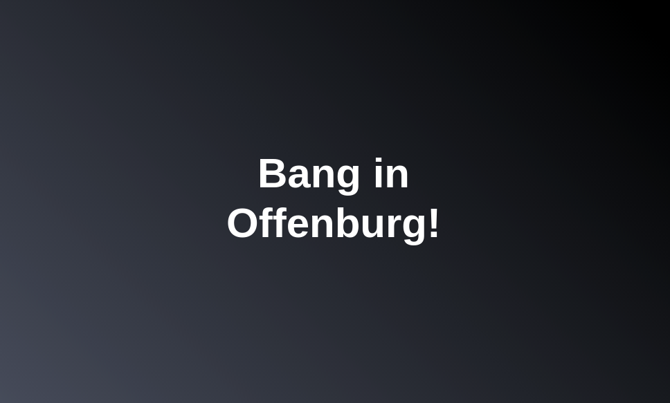 Bang in Offenburg