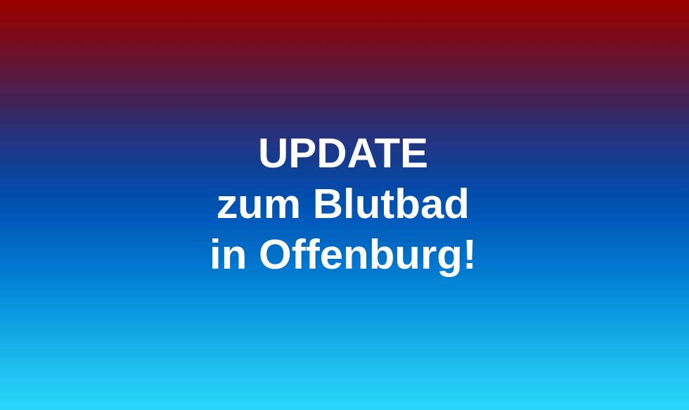 UPDATE zum Blut6bad in Offenburg