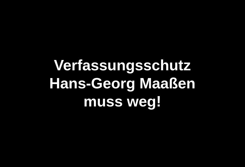 Verfassungsschutz Hans-Georg Maaßen muss weg