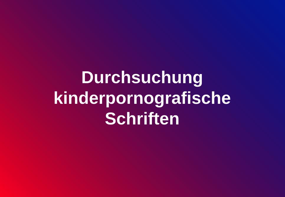 Durchsuchung kinderpornografischen Schriften
