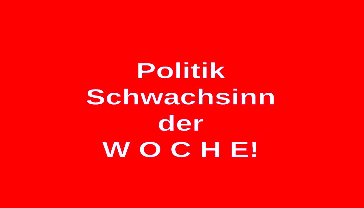 Politik Schwachsinn der Woche